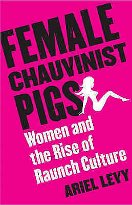 Female Chauvinist Pigs: Women and the Rise of Raunch... by