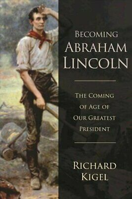Becoming Abraham Lincoln The Coming of Age of Our Greatest