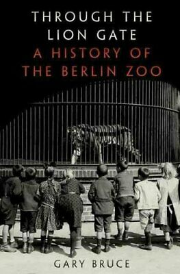 Through the Lion Gate A History of the Berlin Zoo by Gary