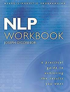 NLP Workbook: A practical guide to achieving the results you