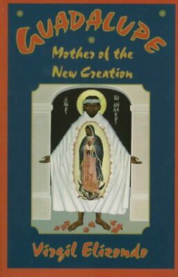 Guadalupe Mother of the New Creation by Virgilio P. Elizondo