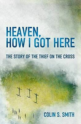 Heaven, How I Got Here The Story of the Thief on the Cross,
