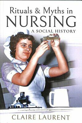 Rituals & Myths in Nursing A Social History by Claire