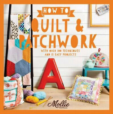 How to Quilt and Patchwork: With over 100 techniques and 15