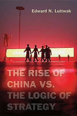 Rise of China vs. the Logic of Strategy by Luttwak, Edward
